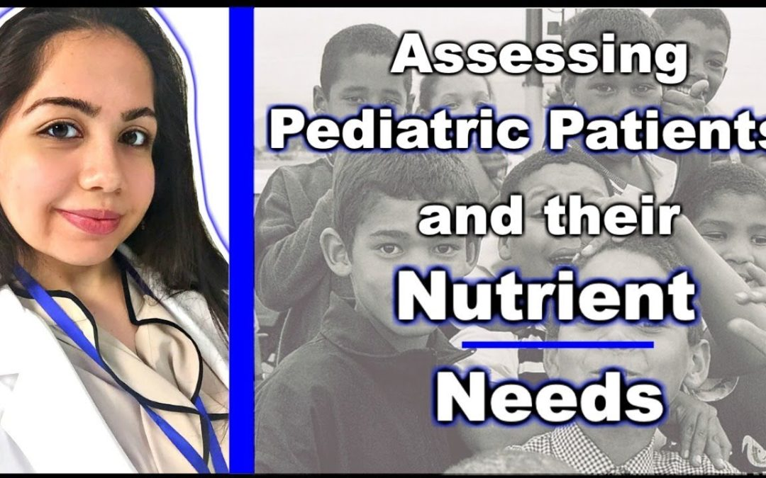 ASSESSING PEDIATRIC PATIENTS & THEIR NUTRIENT NEEDS
