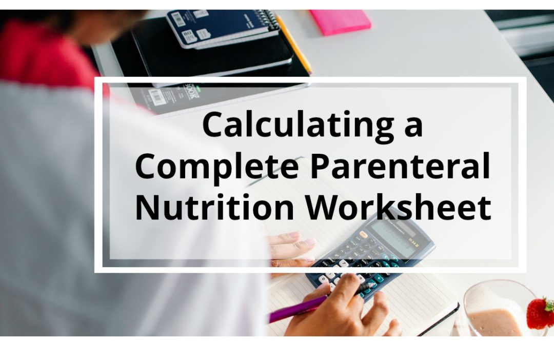 WORKSHEET: Step-by-Step Written Tutorial Guide for Calculating Parenteral Nutrition