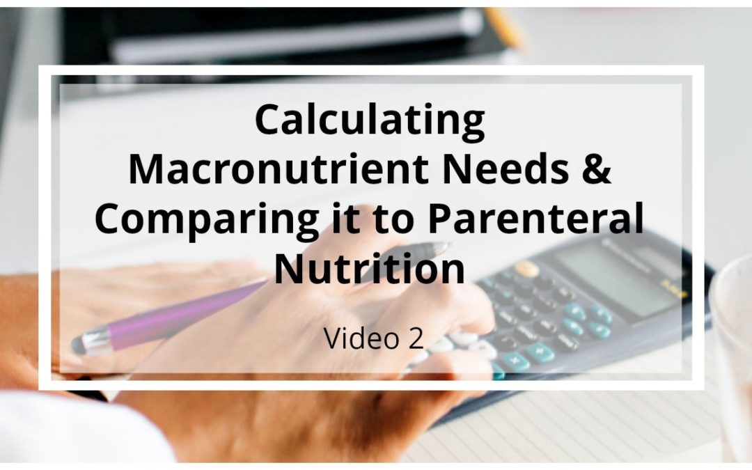 VIDEO 2: Calculating Clients Estimated Macronutrient Needs & Comparing it to the Parenteral Nutrition